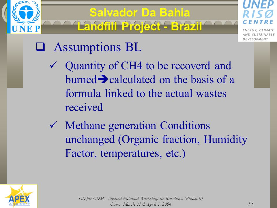 CD for CDM - Second National Workshop on Baselines (Phase II) Cairo, March 31 & April 1, 2004 18 Salvador Da Bahia Landfill Project - Brazil  Assumptions BL Quantity of CH4 to be recoverd and burned  calculated on the basis of a formula linked to the actual wastes received Methane generation Conditions unchanged (Organic fraction, Humidity Factor, temperatures, etc.)