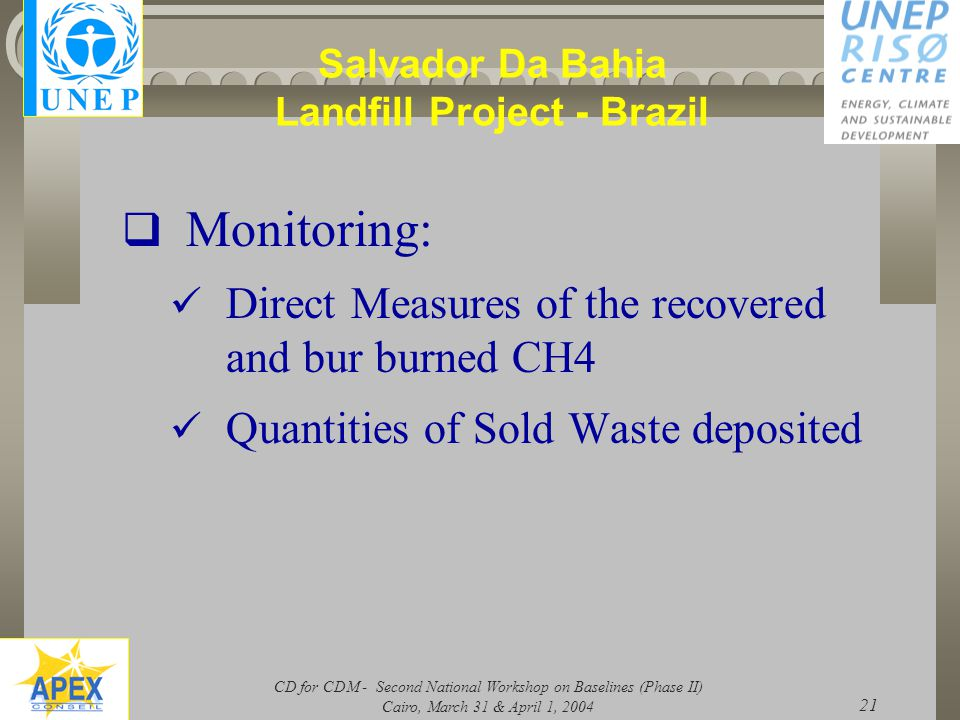 CD for CDM - Second National Workshop on Baselines (Phase II) Cairo, March 31 & April 1, 2004 21 Salvador Da Bahia Landfill Project - Brazil  Monitoring: Direct Measures of the recovered and bur burned CH4 Quantities of Sold Waste deposited