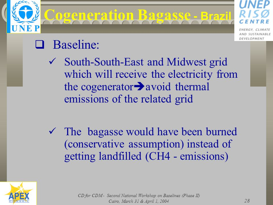 CD for CDM - Second National Workshop on Baselines (Phase II) Cairo, March 31 & April 1, 2004 28 Cogeneration Bagasse - Brazil  Baseline: South-South-East and Midwest grid which will receive the electricity from the cogenerator  avoid thermal emissions of the related grid The bagasse would have been burned (conservative assumption) instead of getting landfilled (CH4 - emissions)