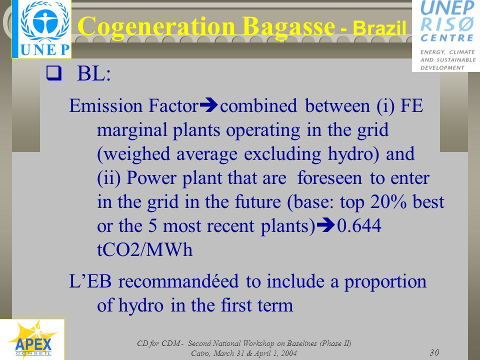 CD for CDM - Second National Workshop on Baselines (Phase II) Cairo, March 31 & April 1, 2004 30 Cogeneration Bagasse - Brazil  BL: Emission Factor  combined between (i) FE marginal plants operating in the grid (weighed average excluding hydro) and (ii) Power plant that are foreseen to enter in the grid in the future (base: top 20% best or the 5 most recent plants)  0.644 tCO2/MWh L'EB recommandéed to include a proportion of hydro in the first term
