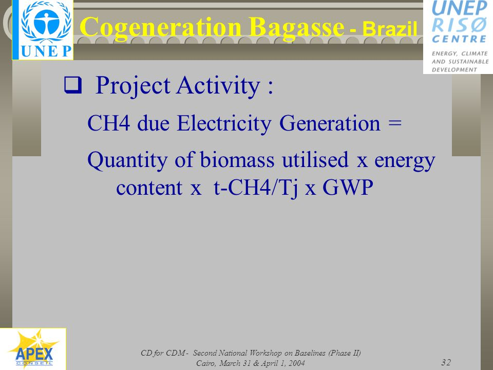 CD for CDM - Second National Workshop on Baselines (Phase II) Cairo, March 31 & April 1, 2004 32 Cogeneration Bagasse - Brazil  Project Activity : CH4 due Electricity Generation = Quantity of biomass utilised x energy content x t-CH4/Tj x GWP