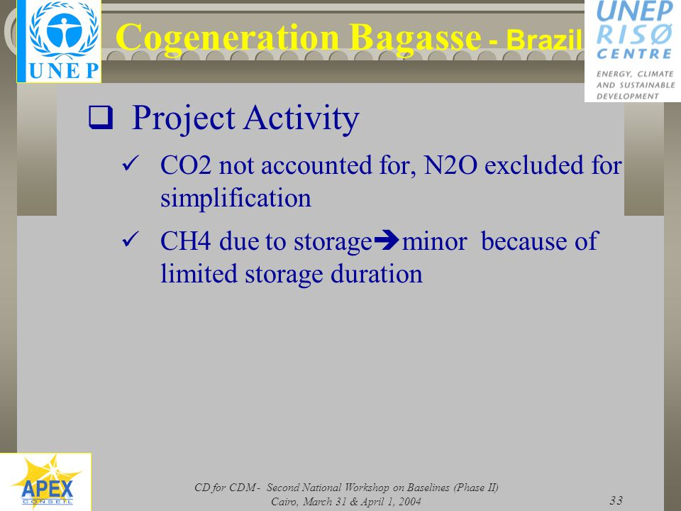 CD for CDM - Second National Workshop on Baselines (Phase II) Cairo, March 31 & April 1, 2004 33 Cogeneration Bagasse - Brazil  Project Activity CO2 not accounted for, N2O excluded for simplification CH4 due to storage  minor because of limited storage duration