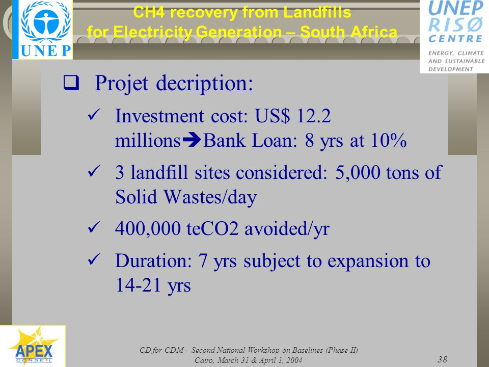 CD for CDM - Second National Workshop on Baselines (Phase II) Cairo, March 31 & April 1, 2004 38 CH4 recovery from Landfills for Electricity Generation – South Africa  Projet decription: Investment cost: US$ 12.2 millions  Bank Loan: 8 yrs at 10% 3 landfill sites considered: 5,000 tons of Solid Wastes/day 400,000 teCO2 avoided/yr Duration: 7 yrs subject to expansion to 14-21 yrs