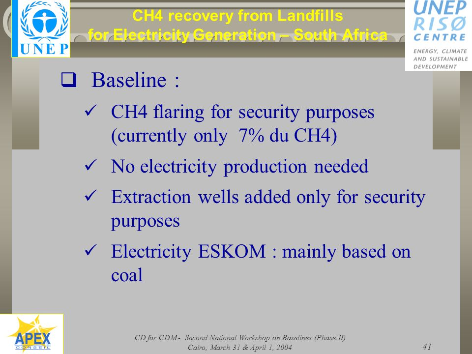 CD for CDM - Second National Workshop on Baselines (Phase II) Cairo, March 31 & April 1, 2004 41 CH4 recovery from Landfills for Electricity Generation – South Africa  Baseline : CH4 flaring for security purposes (currently only 7% du CH4) No electricity production needed Extraction wells added only for security purposes Electricity ESKOM : mainly based on coal