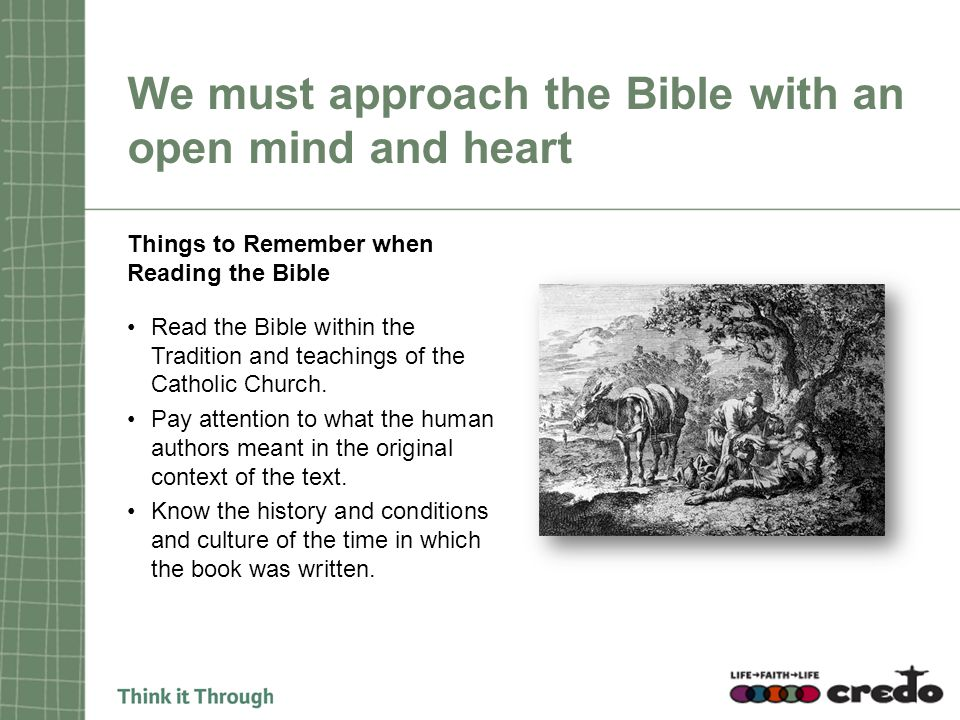 We must approach the Bible with an open mind and heart Things to Remember when Reading the Bible Read the Bible within the Tradition and teachings of