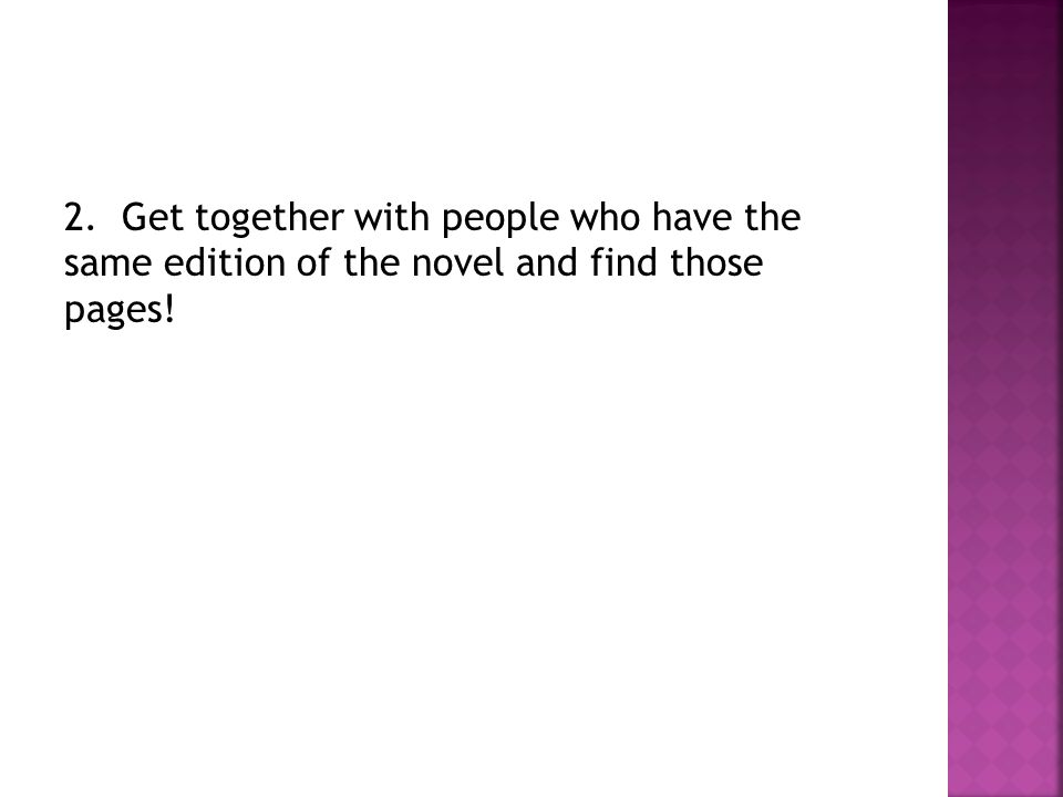2. Get together with people who have the same edition of the novel and find those pages!