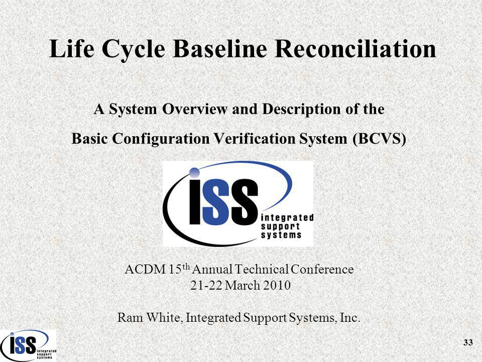 Life Cycle Baseline Reconciliation A System Overview and Description of the Basic Configuration Verification System (BCVS) ACDM 15 th Annual Technical Conference 21-22 March 2010 Ram White, Integrated Support Systems, Inc.