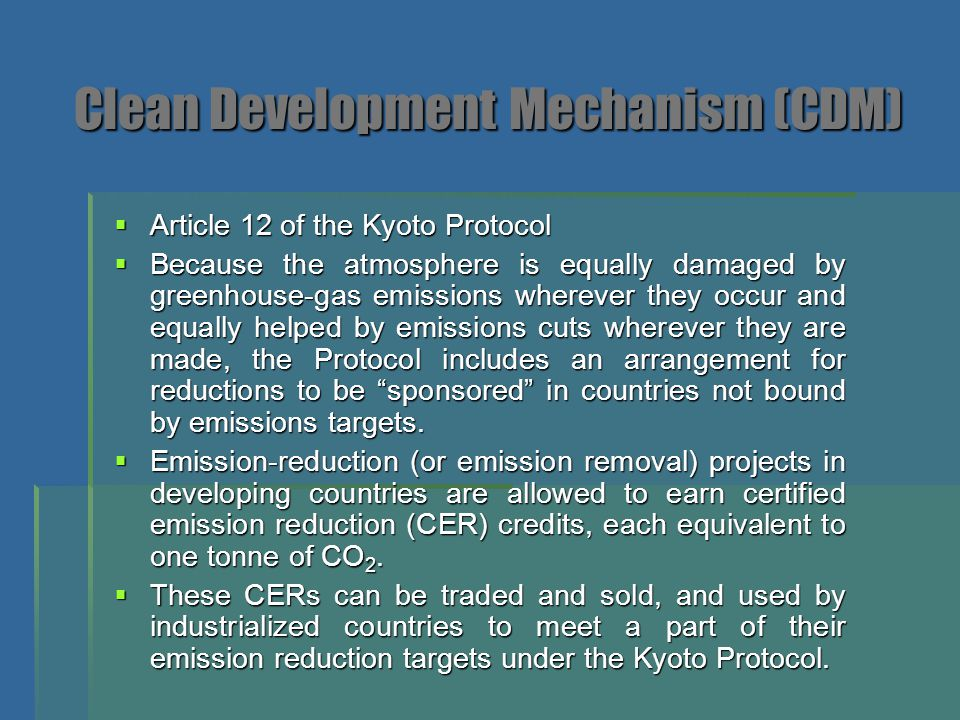 Clean Development Mechanism (CDM)  Article 12 of the Kyoto Protocol  Because the atmosphere is equally damaged by greenhouse-gas emissions wherever