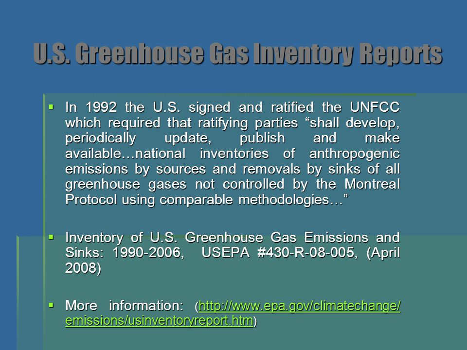 "U.S. Greenhouse Gas Inventory Reports  In 1992 the U.S. signed and ratified the UNFCC which required that ratifying parties ""shall develop, periodica"