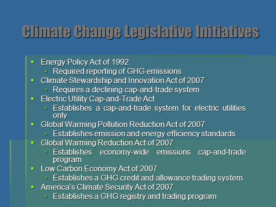 Climate Change Legislative Initiatives  Energy Policy Act of 1992  Required reporting of GHG emissions  Climate Stewardship and Innovation Act of 2