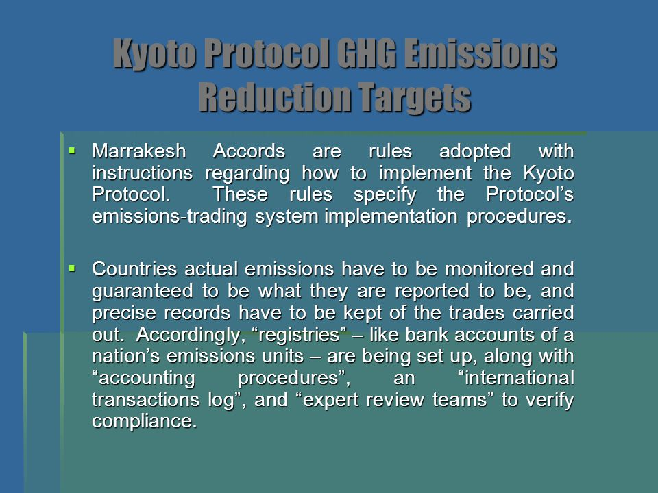 Kyoto Protocol Commitments for GHG Emission Reductions  Commitments under the Protocol vary:  An overall 5% target for developed countries is to be met through cuts (from 1990 levels)  European Union – 8% (member states vary from 28% reduction by Luxembourg to 27% increase by Portugal)  Switzerland – 8%  Most Central and East European states – 8%  Canada – 6%  United States – 7% (US has since withdrawn its support)  Hungray – 6%  Japan – 6%  Poland – 6%  New Zeland, Russia, and Ukraine – stabilize (0%)  Norway – Increase by 1%  Australia – Increase by up to 8% (Australia has since withdrawn its support)  Iceland – Increase by 10%