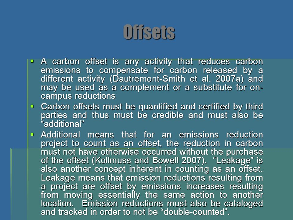 Offsets  A carbon offset is any activity that reduces carbon emissions to compensate for carbon released by a different activity (Dautremont-Smith et