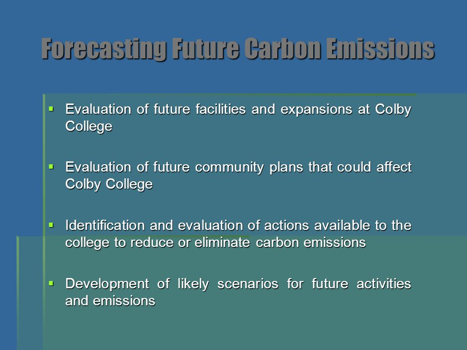 Future Projected Greenhouse Gas Emissions at Colby College from 2007 through 2017  Scenario I – represents business as usual with no community or college initiatives  Scenario II – represents business as usual for the college but with the new proposed waste to electricity facility at the Norridgewock Landfill built and on-line in 2011  Scenarios III – V show the potential impact of various levels of implementation of solar hot water on emissions  Scenarios VI – VII show the potential impact from emissions modeling if existing boilers at the co- generation facility are converted to biomass boilers.