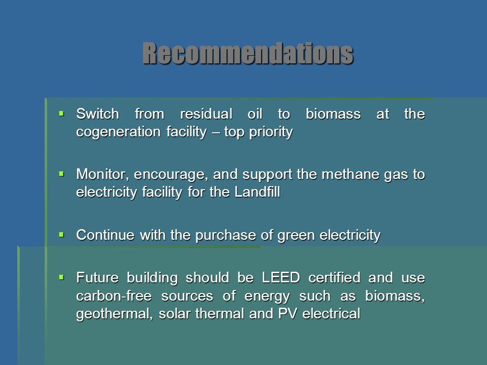 Recommendations  Switch from residual oil to biomass at the cogeneration facility – top priority  Monitor, encourage, and support the methane gas to