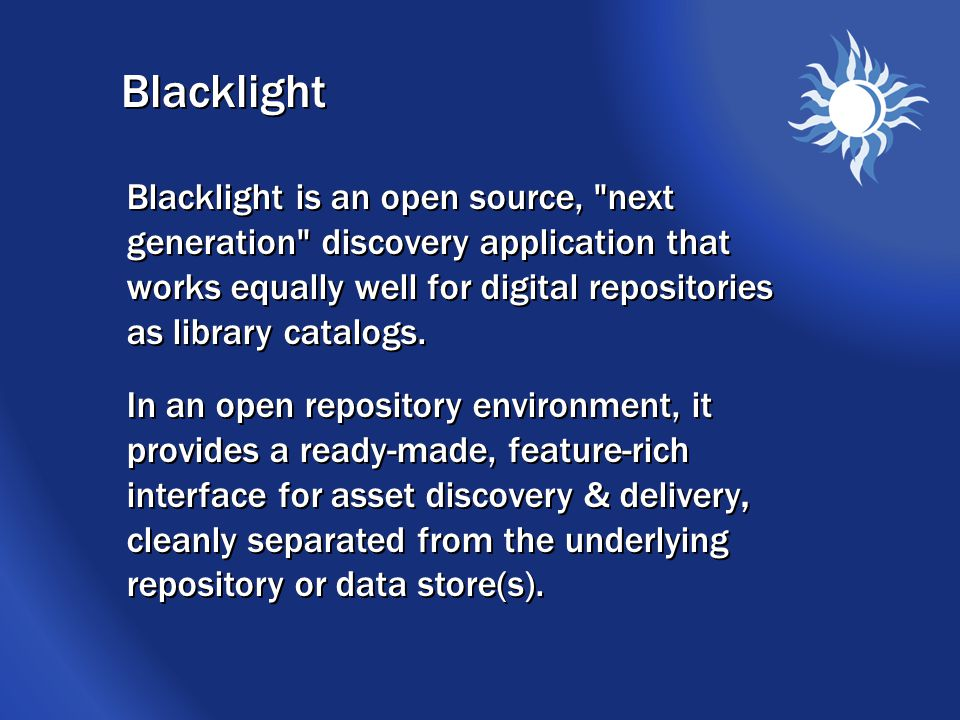 Blacklight Blacklight is an open source, next generation discovery application that works equally well for digital repositories as library catalogs.