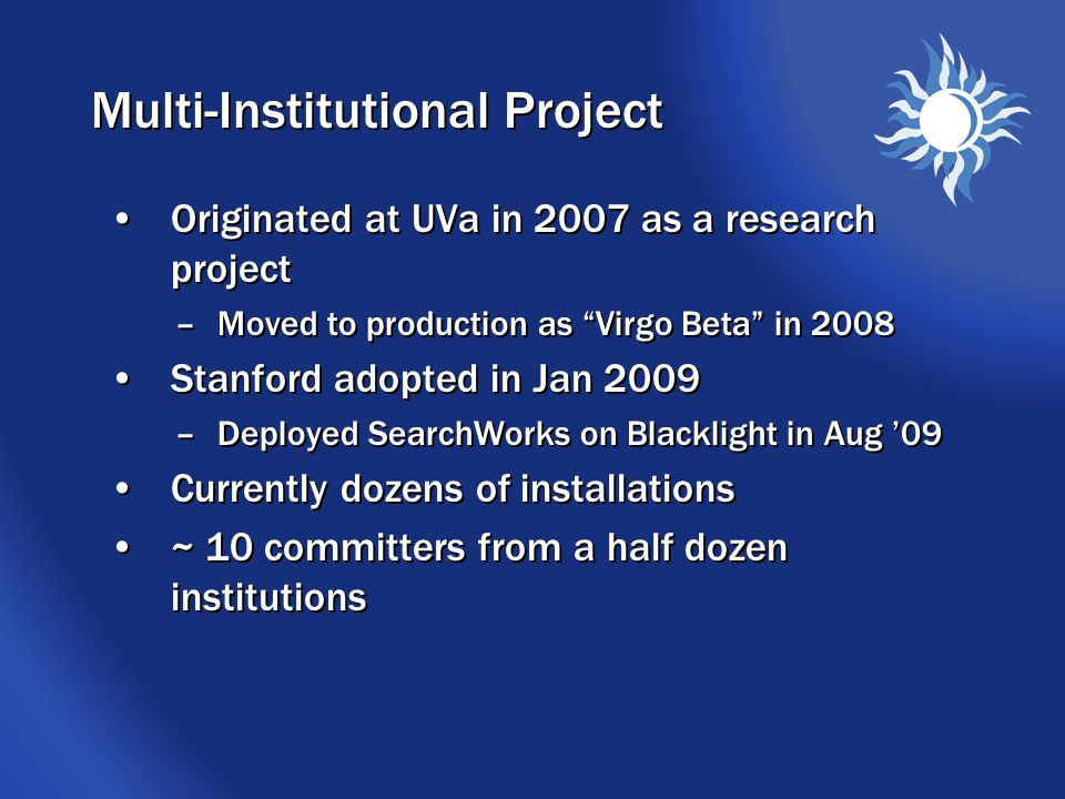 Multi-Institutional Project Originated at UVa in 2007 as a research project –Moved to production as Virgo Beta in 2008 Stanford adopted in Jan 2009 –Deployed SearchWorks on Blacklight in Aug '09 Currently dozens of installations ~ 10 committers from a half dozen institutions Originated at UVa in 2007 as a research project –Moved to production as Virgo Beta in 2008 Stanford adopted in Jan 2009 –Deployed SearchWorks on Blacklight in Aug '09 Currently dozens of installations ~ 10 committers from a half dozen institutions
