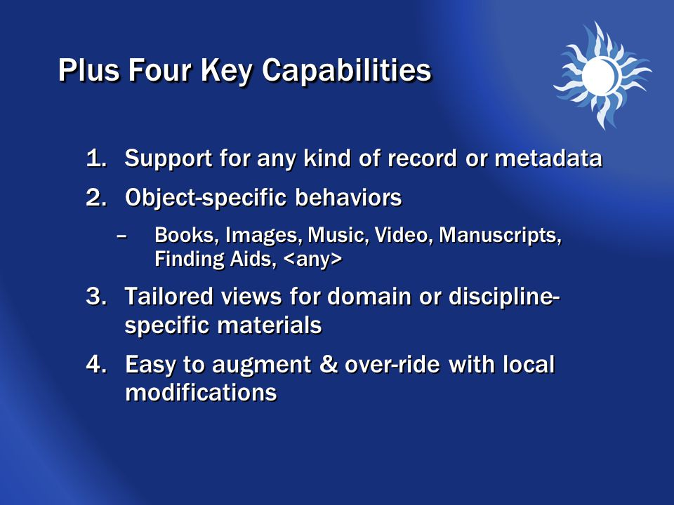 Plus Four Key Capabilities 1.Support for any kind of record or metadata 2.Object-specific behaviors –Books, Images, Music, Video, Manuscripts, Finding Aids, 3.Tailored views for domain or discipline- specific materials 4.Easy to augment & over-ride with local modifications 1.Support for any kind of record or metadata 2.Object-specific behaviors –Books, Images, Music, Video, Manuscripts, Finding Aids, 3.Tailored views for domain or discipline- specific materials 4.Easy to augment & over-ride with local modifications