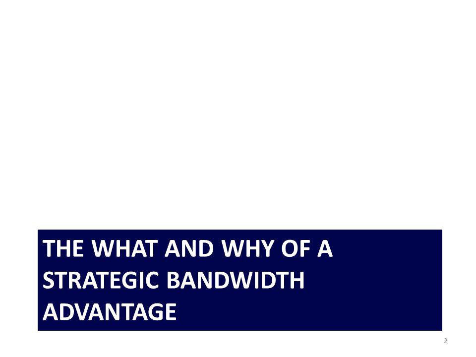 THE WHAT AND WHY OF A STRATEGIC BANDWIDTH ADVANTAGE 2