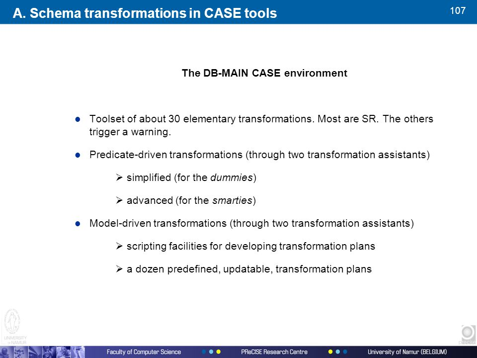 107 The DB-MAIN CASE environment l Toolset of about 30 elementary transformations.
