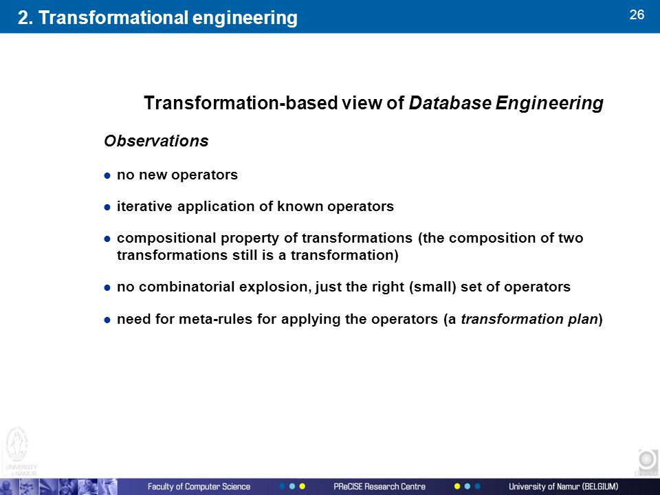 26 Transformation-based view of Database Engineering Observations l no new operators l iterative application of known operators l compositional property of transformations (the composition of two transformations still is a transformation) l no combinatorial explosion, just the right (small) set of operators l need for meta-rules for applying the operators (a transformation plan) 2.