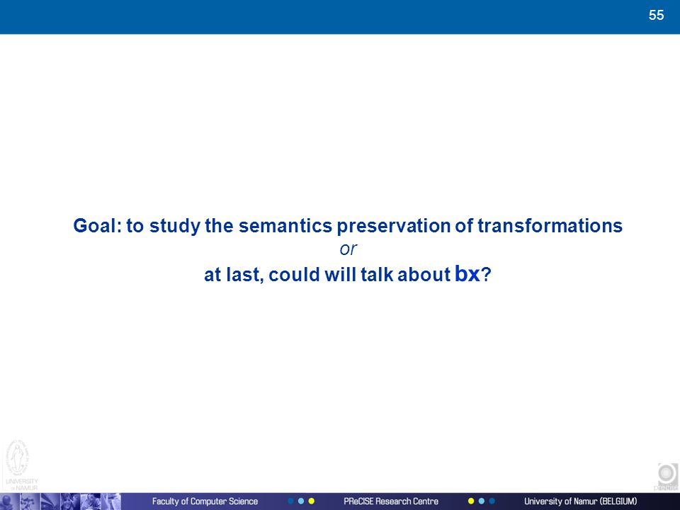 55 Goal: to study the semantics preservation of transformations or at last, could will talk about bx