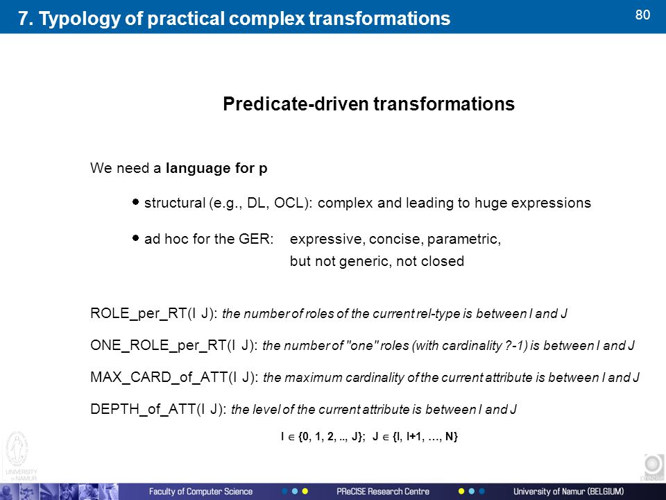 80 Predicate-driven transformations We need a language for p  structural (e.g., DL, OCL): complex and leading to huge expressions  ad hoc for the GER: expressive, concise, parametric, but not generic, not closed ROLE_per_RT(I J): the number of roles of the current rel-type is between I and J ONE_ROLE_per_RT(I J): the number of one roles (with cardinality -1) is between I and J MAX_CARD_of_ATT(I J): the maximum cardinality of the current attribute is between I and J DEPTH_of_ATT(I J): the level of the current attribute is between I and J I  {0, 1, 2,.., J}; J  {I, I+1, …, N} 7.
