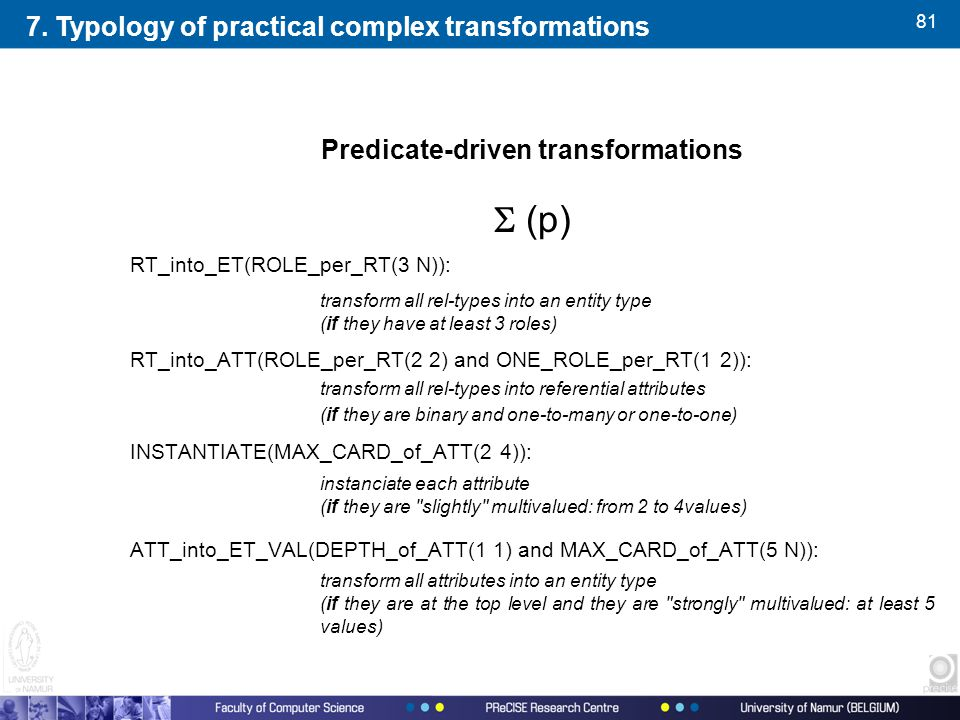 81 Predicate-driven transformations  (p) RT_into_ET(ROLE_per_RT(3 N)): transform all rel-types into an entity type (if they have at least 3 roles) RT_into_ATT(ROLE_per_RT(2 2) and ONE_ROLE_per_RT(1 2)): transform all rel-types into referential attributes (if they are binary and one-to-many or one-to-one) INSTANTIATE(MAX_CARD_of_ATT(2 4)): instanciate each attribute (if they are slightly multivalued: from 2 to 4values) ATT_into_ET_VAL(DEPTH_of_ATT(1 1) and MAX_CARD_of_ATT(5 N)): transform all attributes into an entity type (if they are at the top level and they are strongly multivalued: at least 5 values) 7.