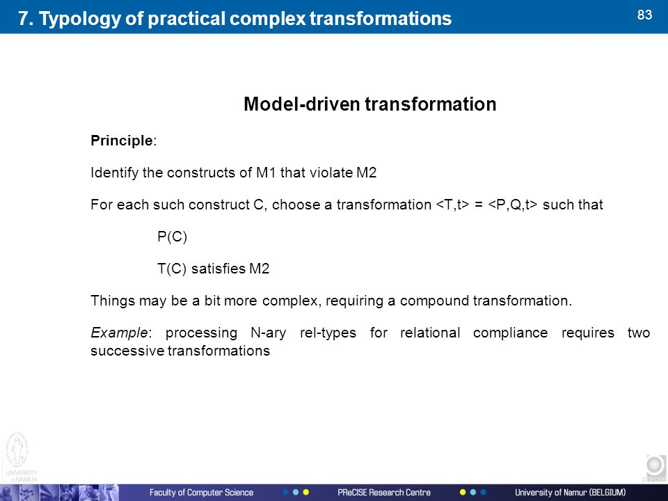 83 Model-driven transformation Principle: Identify the constructs of M1 that violate M2 For each such construct C, choose a transformation = such that P(C) T(C) satisfies M2 Things may be a bit more complex, requiring a compound transformation.