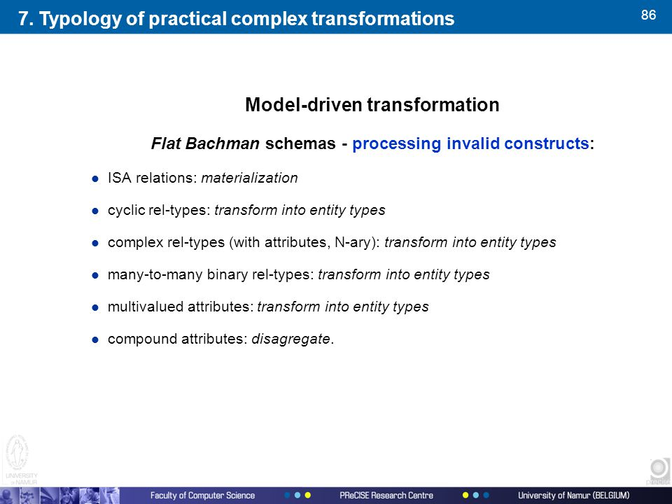86 Model-driven transformation Flat Bachman schemas - processing invalid constructs: l ISA relations: materialization l cyclic rel-types: transform into entity types l complex rel-types (with attributes, N-ary): transform into entity types l many-to-many binary rel-types: transform into entity types l multivalued attributes: transform into entity types l compound attributes: disagregate.