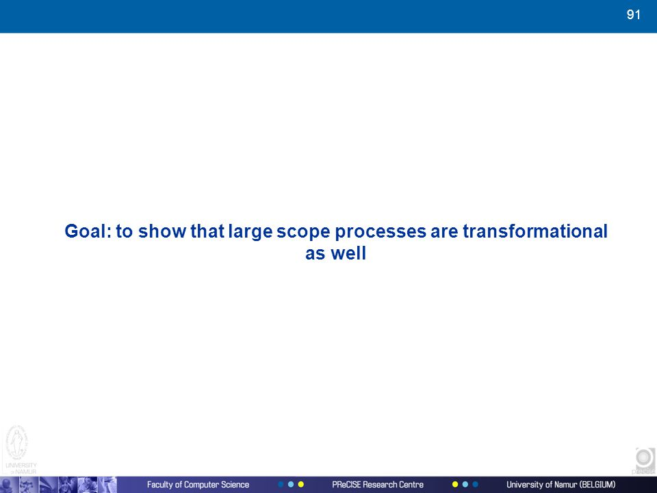 91 Goal: to show that large scope processes are transformational as well