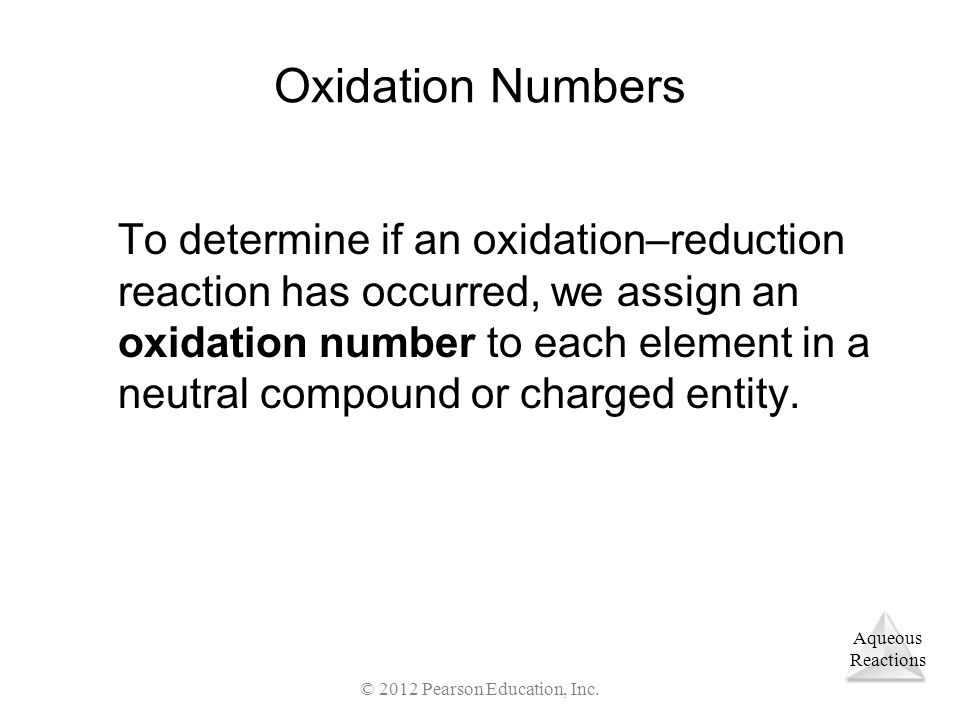 Aqueous Reactions © 2012 Pearson Education, Inc. Oxidation Numbers To determine if an oxidation–reduction reaction has occurred, we assign an oxidatio