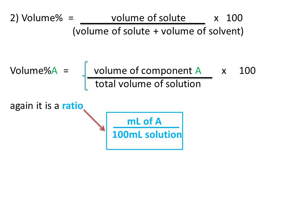 2) Volume% = volume of solute x 100 (volume of solute + volume of solvent) Volume%A = volume of component A x 100 total volume of solution again it is