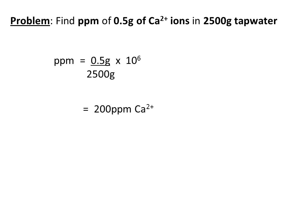 Problem: Find ppm of 0.5g of Ca 2+ ions in 2500g tapwater ppm = 0.5g x 10 6 2500g = 200ppm Ca 2+