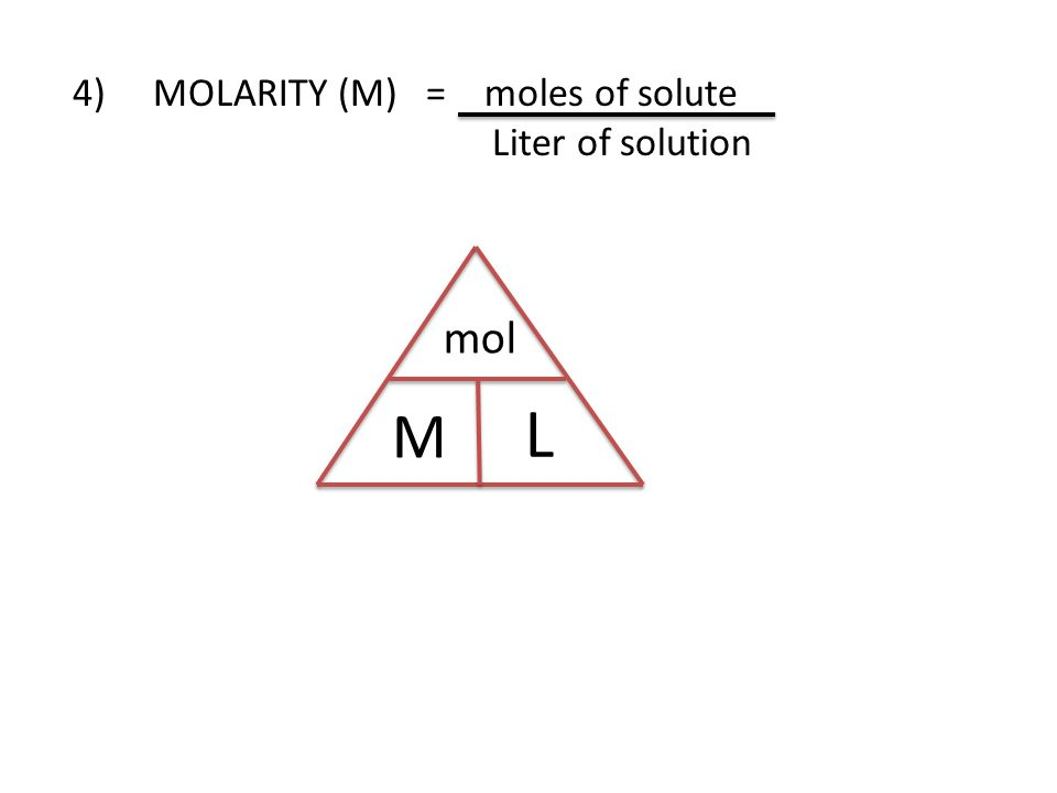 4) MOLARITY (M) = moles of solute Liter of solution mol M L