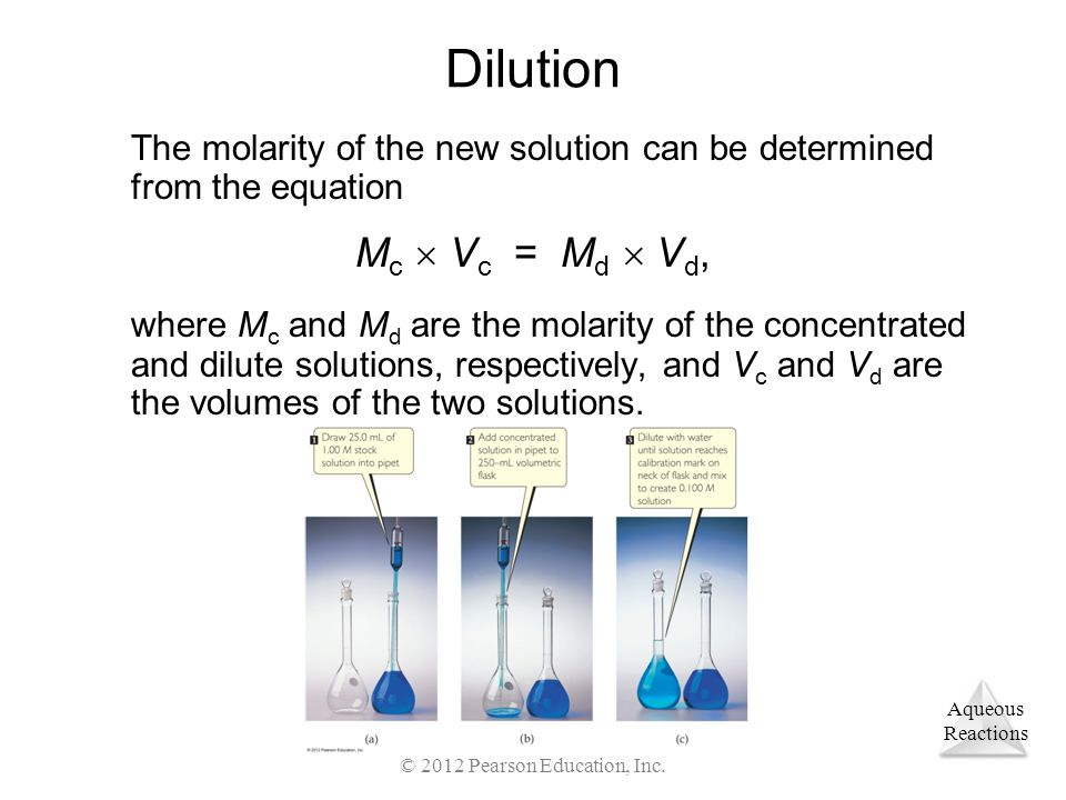 Aqueous Reactions © 2012 Pearson Education, Inc. Dilution The molarity of the new solution can be determined from the equation M c  V c = M d  V d,
