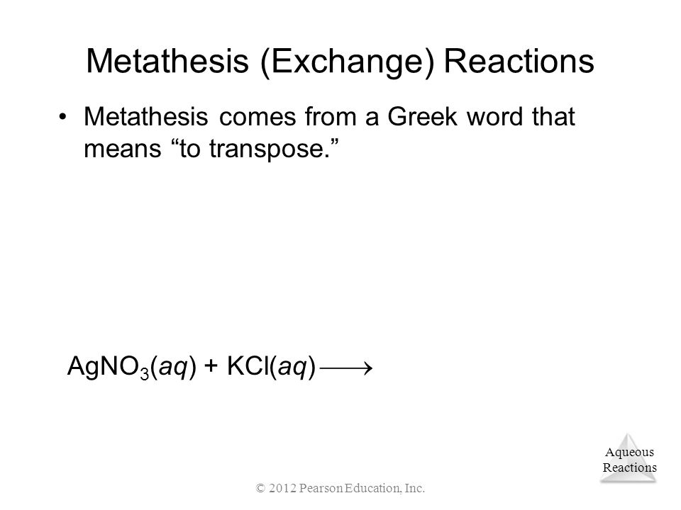 "Aqueous Reactions © 2012 Pearson Education, Inc. Metathesis (Exchange) Reactions Metathesis comes from a Greek word that means ""to transpose."" AgNO 3"