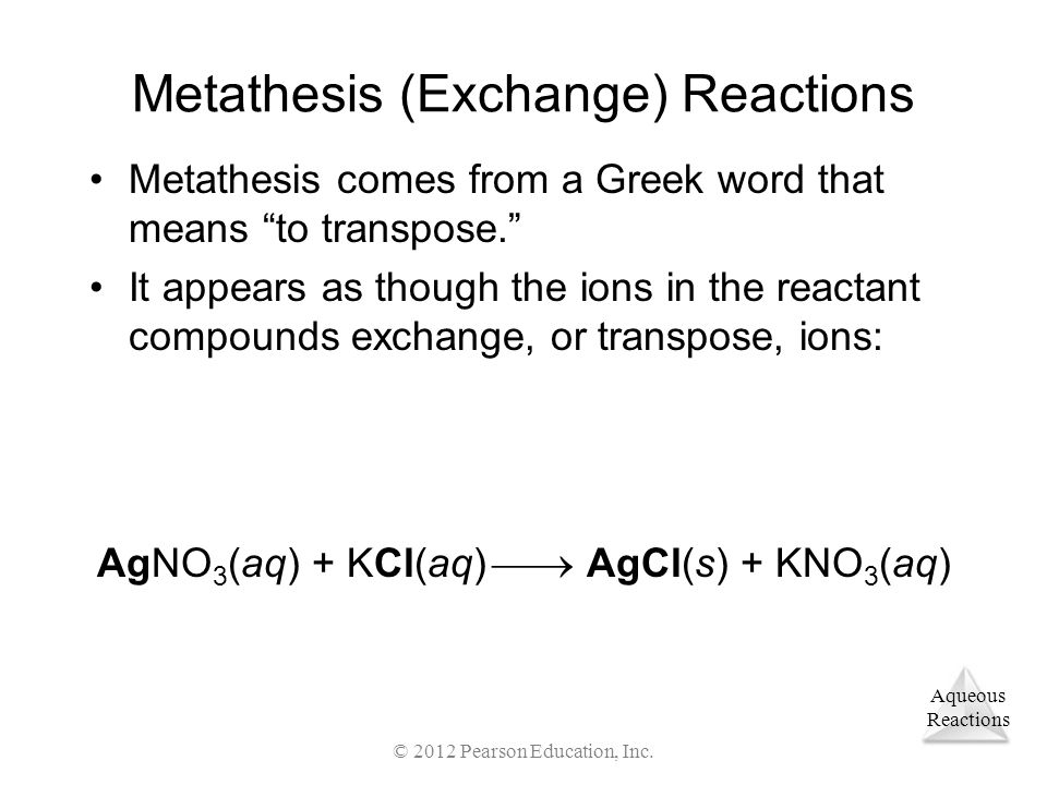 "Aqueous Reactions © 2012 Pearson Education, Inc. Metathesis (Exchange) Reactions Metathesis comes from a Greek word that means ""to transpose."" It appe"