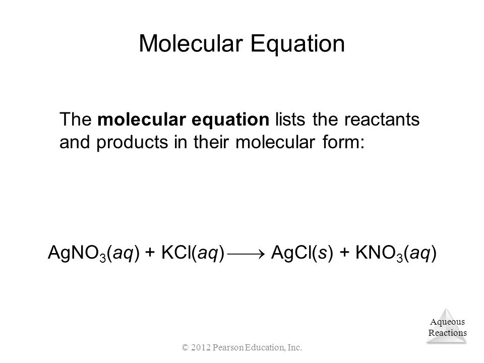 Aqueous Reactions © 2012 Pearson Education, Inc. Molecular Equation The molecular equation lists the reactants and products in their molecular form: A