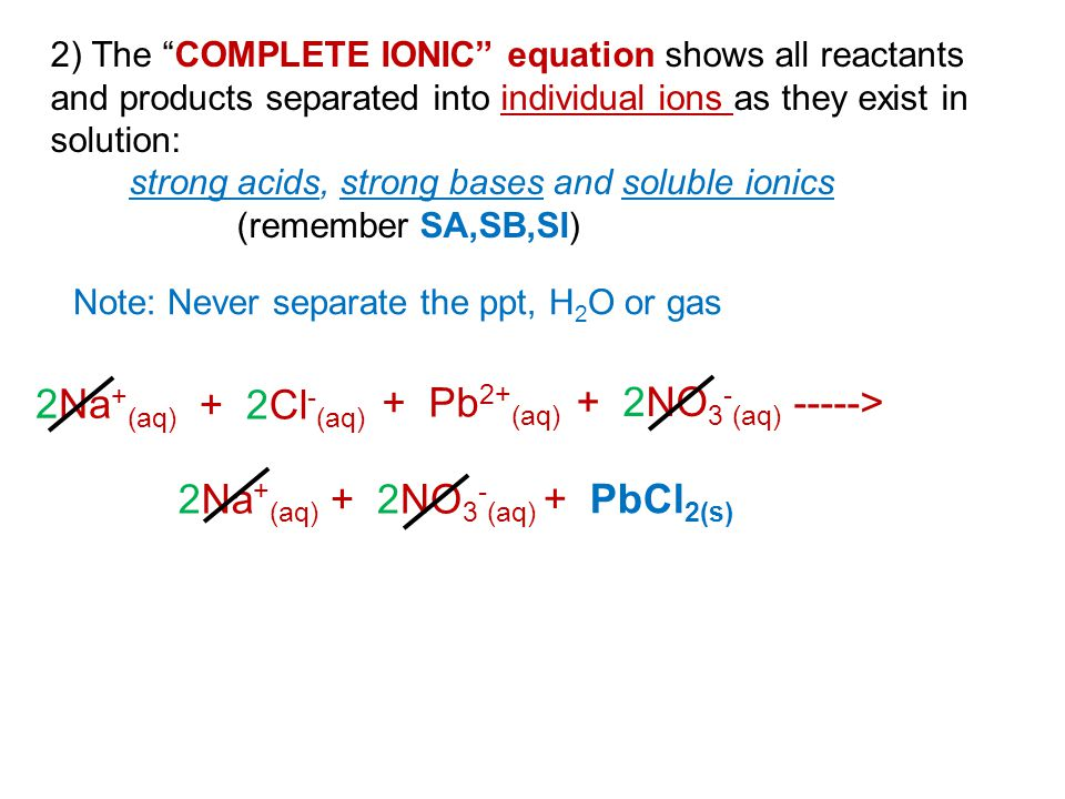 "2) The ""COMPLETE IONIC"" equation shows all reactants and products separated into individual ions as they exist in solution: strong acids, strong bases"