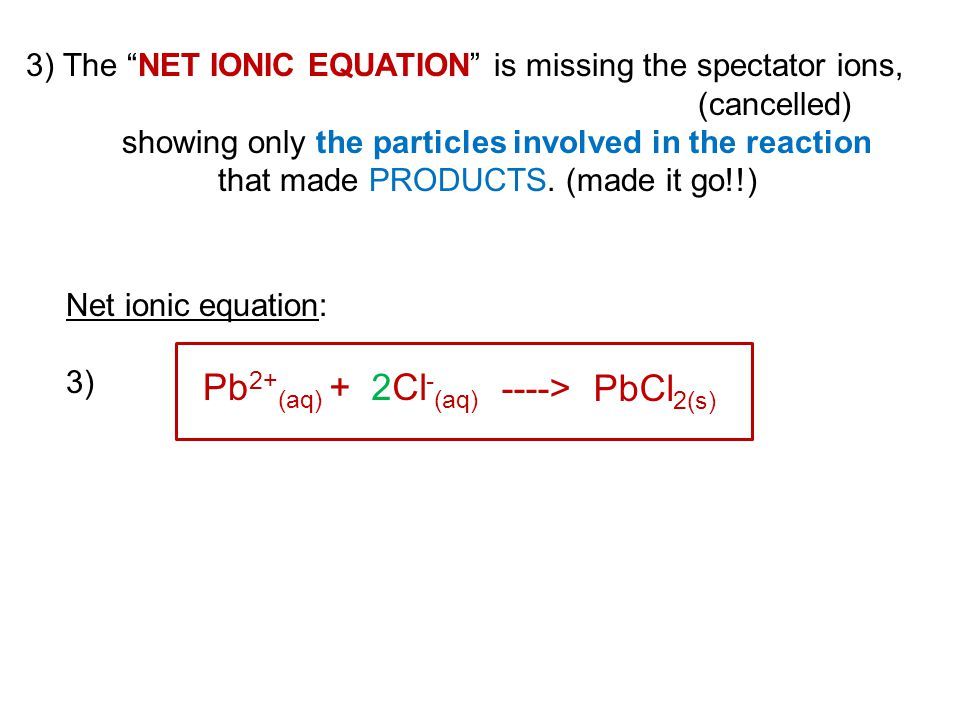 "3) The ""NET IONIC EQUATION"" is missing the spectator ions, (cancelled) showing only the particles involved in the reaction that made PRODUCTS. (made i"
