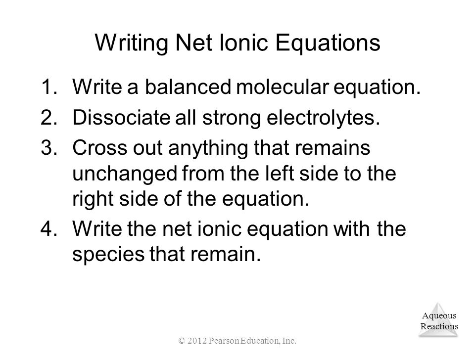 Aqueous Reactions © 2012 Pearson Education, Inc. Writing Net Ionic Equations 1.Write a balanced molecular equation. 2.Dissociate all strong electrolyt