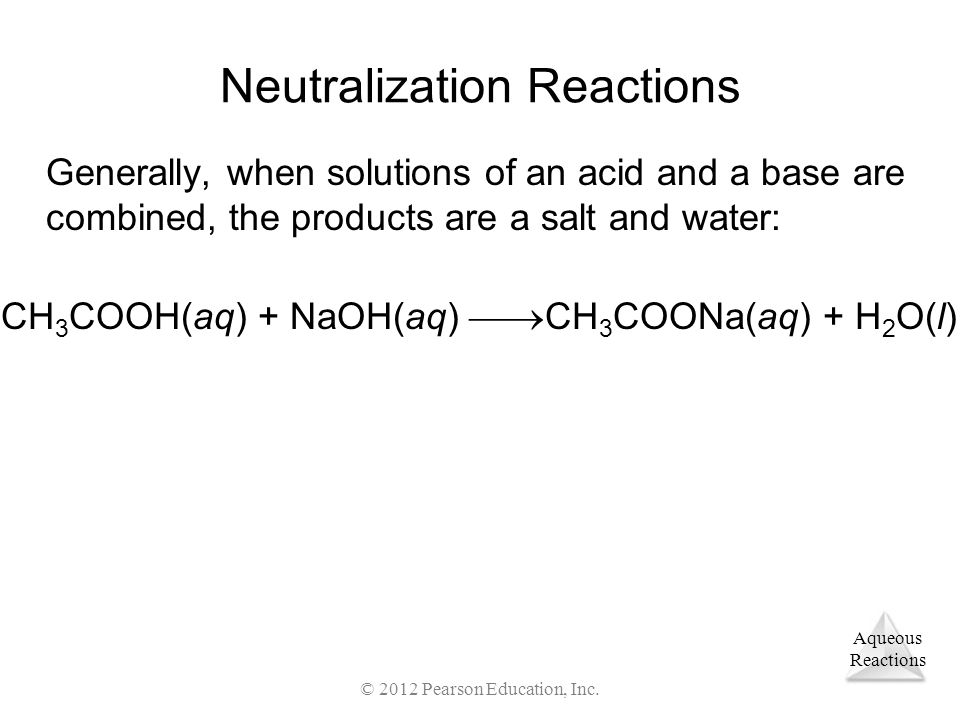 Aqueous Reactions © 2012 Pearson Education, Inc. Neutralization Reactions Generally, when solutions of an acid and a base are combined, the products a