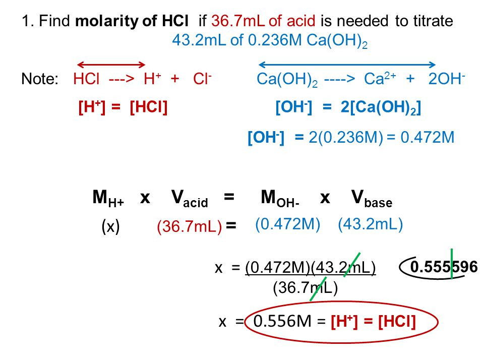 1. Find molarity of HCl if 36.7mL of acid is needed to titrate 43.2mL of 0.236M Ca(OH) 2 Note: HCl ---> H + + Cl - Ca(OH) 2 ----> Ca 2+ + 2OH - M H+ x