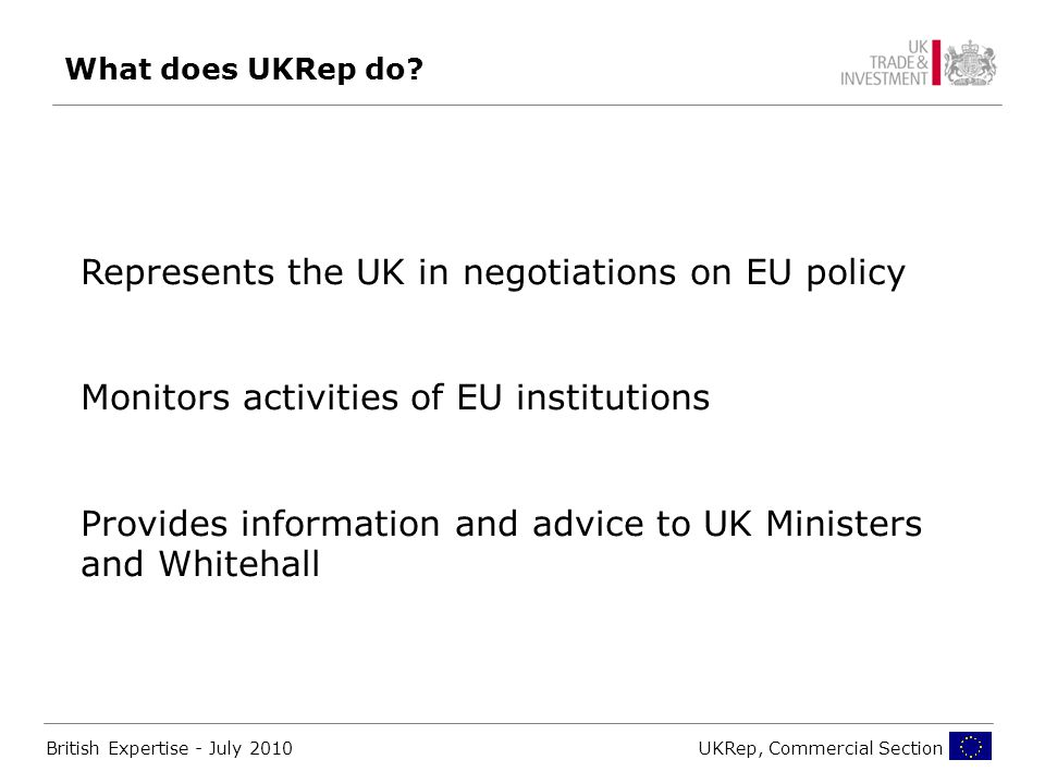 British Expertise - July 2010UKRep, Commercial Section Represents the UK in negotiations on EU policy Monitors activities of EU institutions Provides information and advice to UK Ministers and Whitehall What does UKRep do