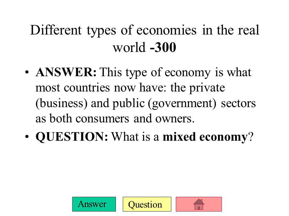 Question Answer Different types of economies in the real world -200 ANSWER: This type of economy is purely driven by consumers and owned by private- sector businesses.