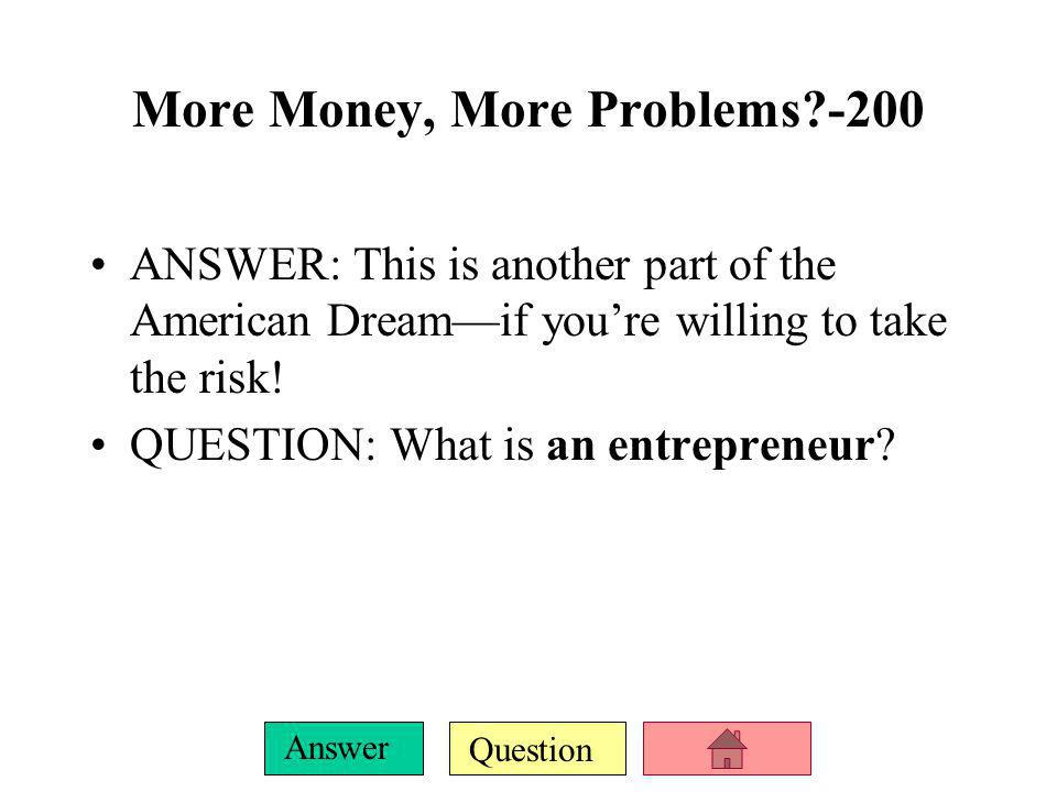 Question Answer More Money, More Problems?-100 ANSWER: This is the concept upon which the American Dream is based.