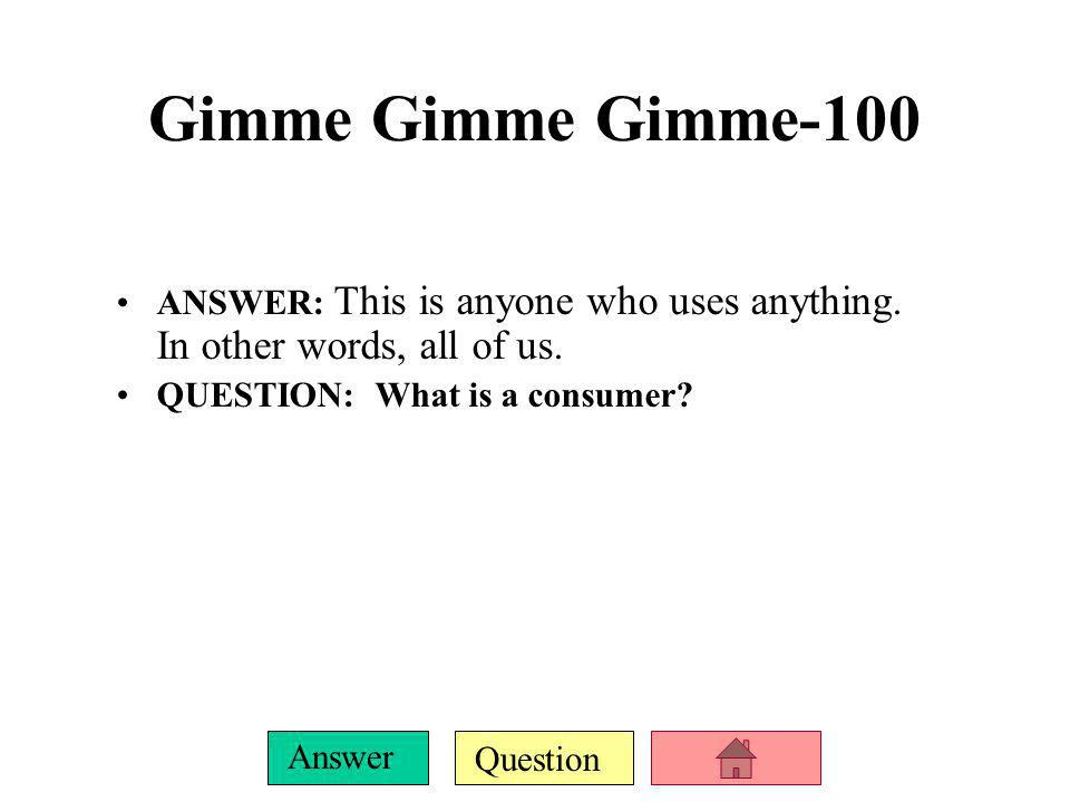 Question Answer Gimme Gimme Gimme-100 ANSWER: This is anyone who uses anything.
