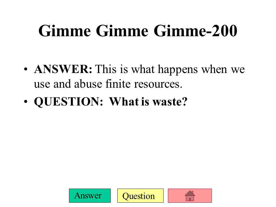 Question Answer Gimme Gimme Gimme-200 ANSWER: This is what happens when we use and abuse finite resources.