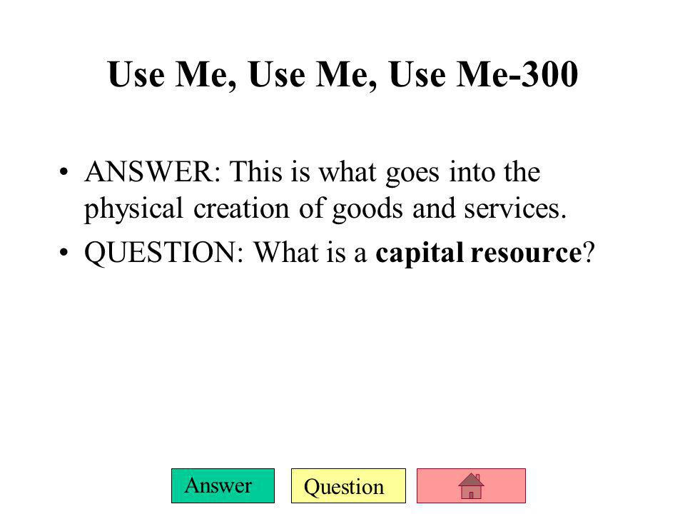 Question Answer Use Me, Use Me, Use Me-300 ANSWER: This is what goes into the physical creation of goods and services.