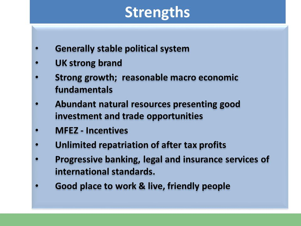 Generally stable political system UK strong brand Strong growth; reasonable macro economic fundamentals Abundant natural resources presenting good investment and trade opportunities MFEZ - Incentives Unlimited repatriation of after tax profits Progressive banking, legal and insurance services of international standards.